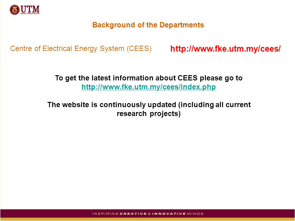 Background of the Departments To get the latest information about CEES please go to http://www.fke.utm.my/cees/index.php The website is continuously updated (including all current research projects) Centre of Electrical Energy System (CEES) http://www.fke.utm.my/cees/