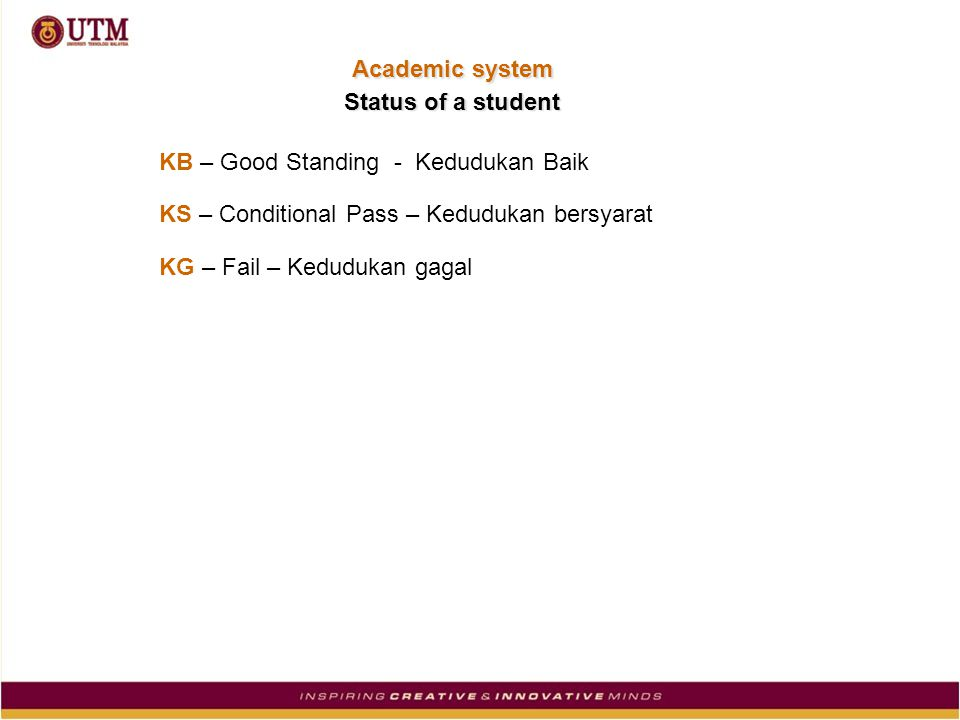 KB – Good Standing - Kedudukan Baik KS – Conditional Pass – Kedudukan bersyarat KG – Fail – Kedudukan gagal Status of a student Academic system