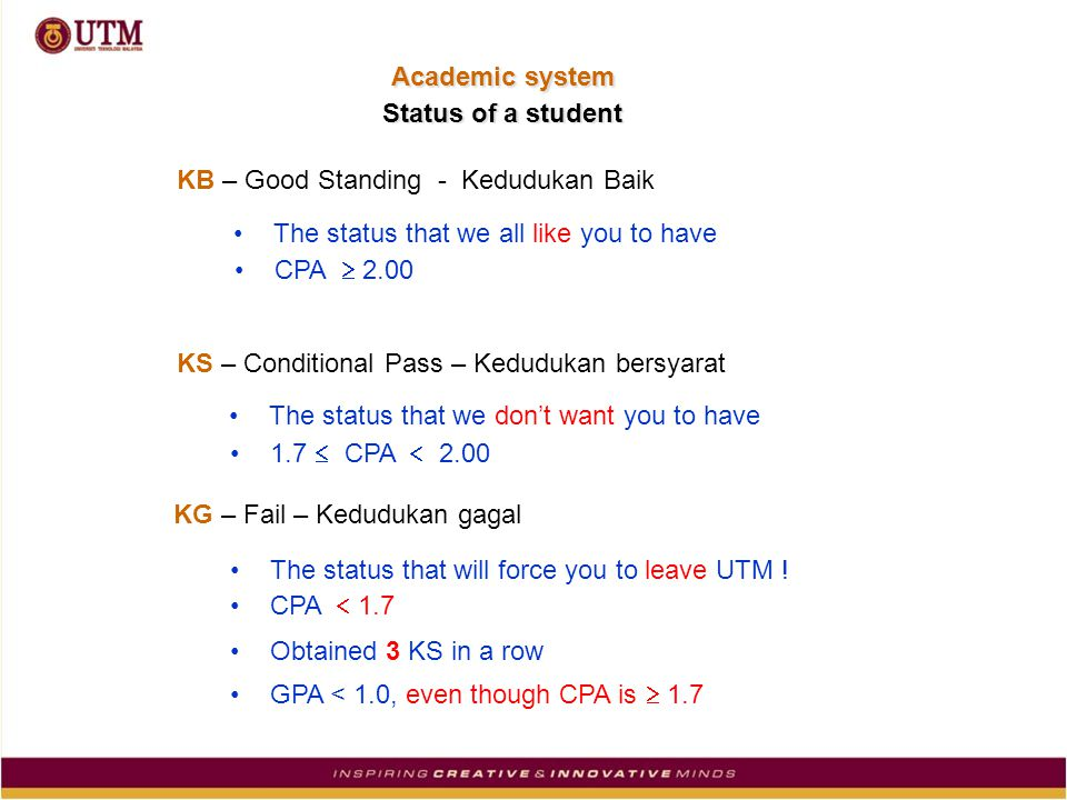 KB – Good Standing - Kedudukan Baik KS – Conditional Pass – Kedudukan bersyarat KG – Fail – Kedudukan gagal The status that we all like you to have CPA  2.00 The status that we don't want you to have 1.7  CPA  2.00 The status that will force you to leave UTM .