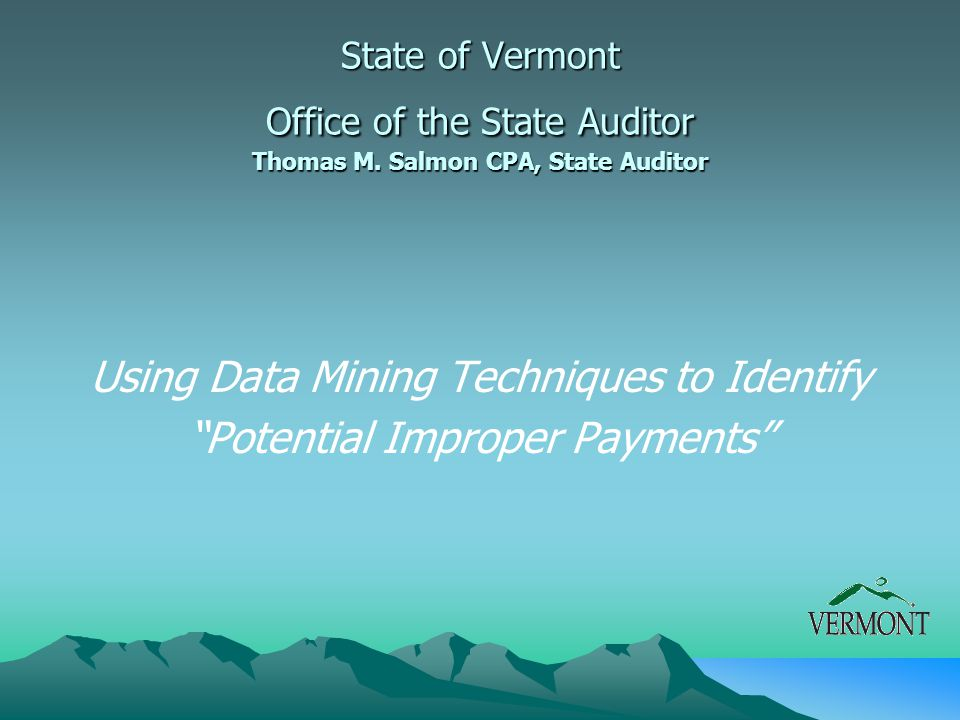 """Using Data Mining Techniques to Identify """"Potential Improper Payments"""" State of Vermont Office of the State Auditor Thomas M. Salmon CPA, State Audito"""