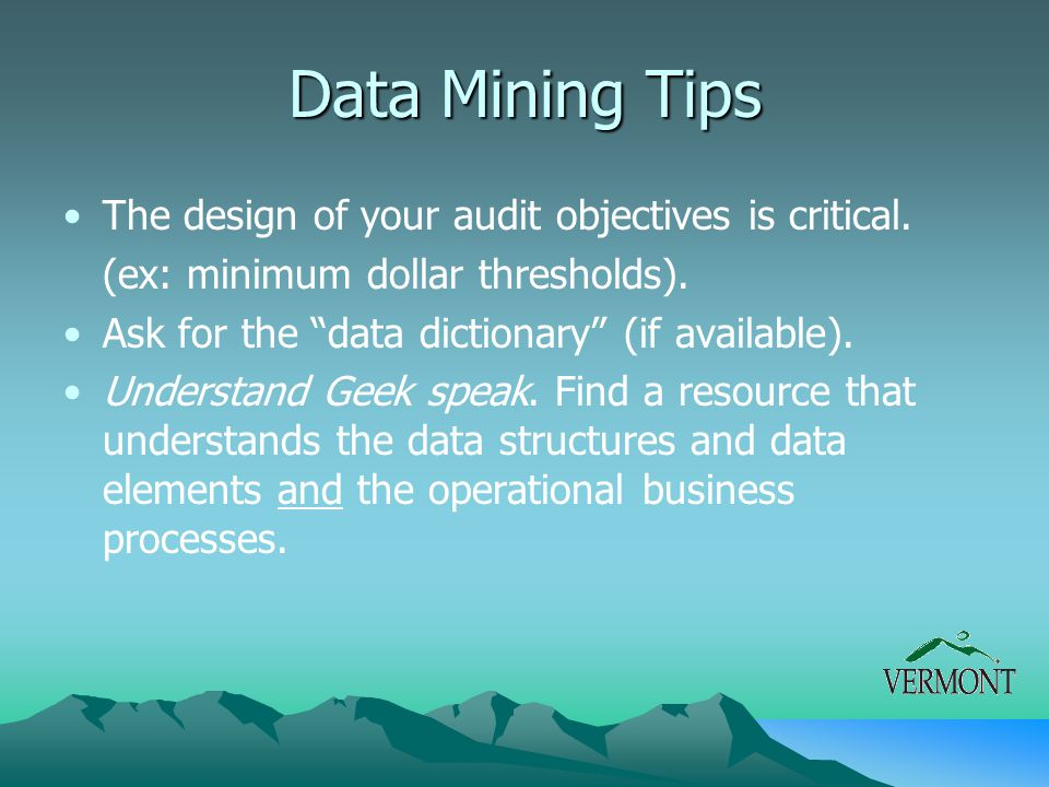 """Data Mining Tips The design of your audit objectives is critical. (ex: minimum dollar thresholds). Ask for the """"data dictionary"""" (if available). Under"""