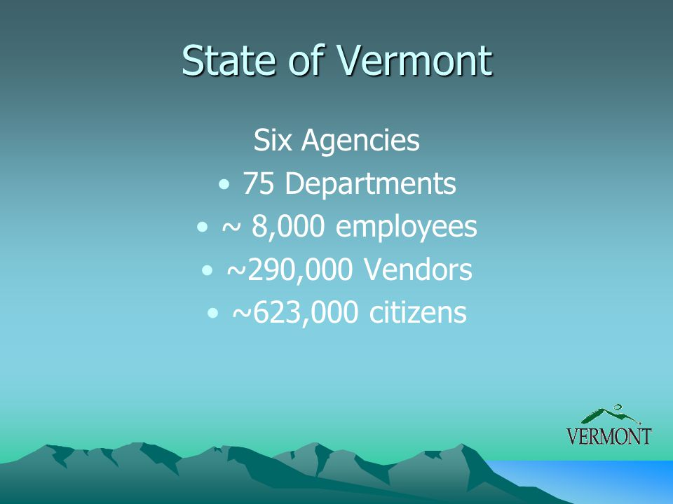 State of Vermont Six Agencies 75 Departments ~ 8,000 employees ~290,000 Vendors ~623,000 citizens