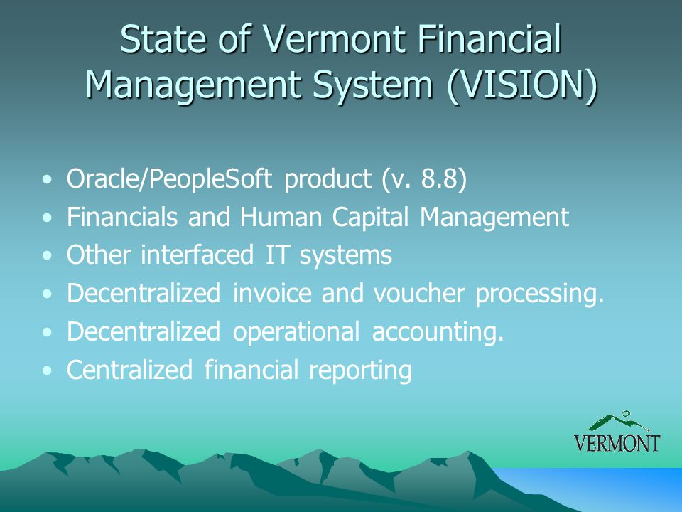 State of Vermont Financial Management System (VISION) Oracle/PeopleSoft product (v. 8.8) Financials and Human Capital Management Other interfaced IT s