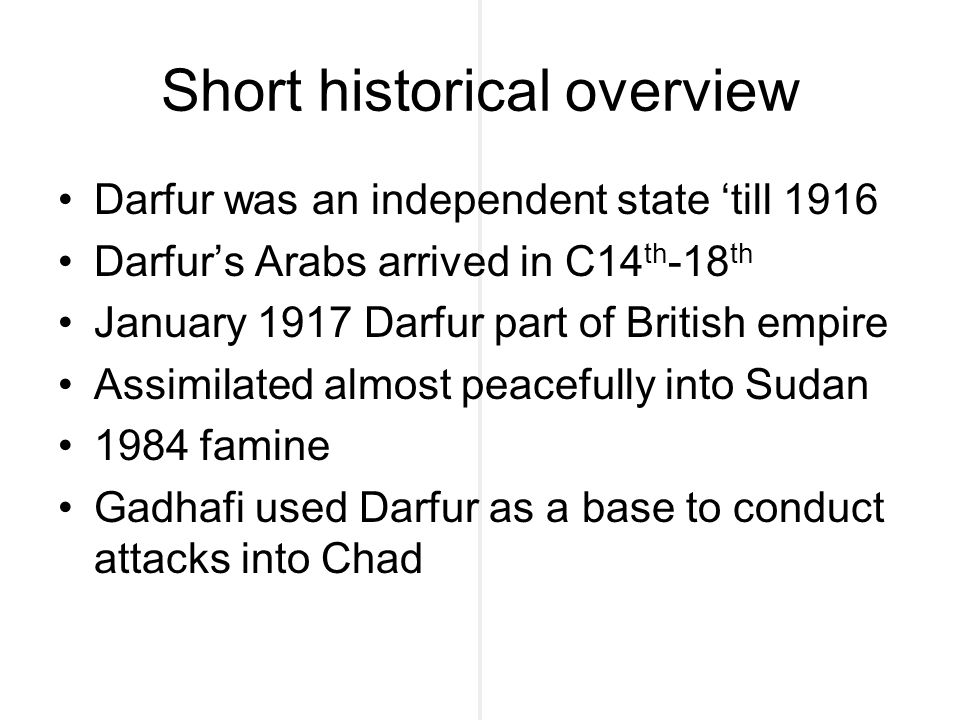 Short historical overview Darfur was an independent state 'till 1916 Darfur's Arabs arrived in C14 th -18 th January 1917 Darfur part of British empire Assimilated almost peacefully into Sudan 1984 famine Gadhafi used Darfur as a base to conduct attacks into Chad