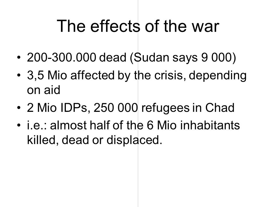The effects of the war 200-300.000 dead (Sudan says 9 000) 3,5 Mio affected by the crisis, depending on aid 2 Mio IDPs, 250 000 refugees in Chad i.e.: almost half of the 6 Mio inhabitants killed, dead or displaced.