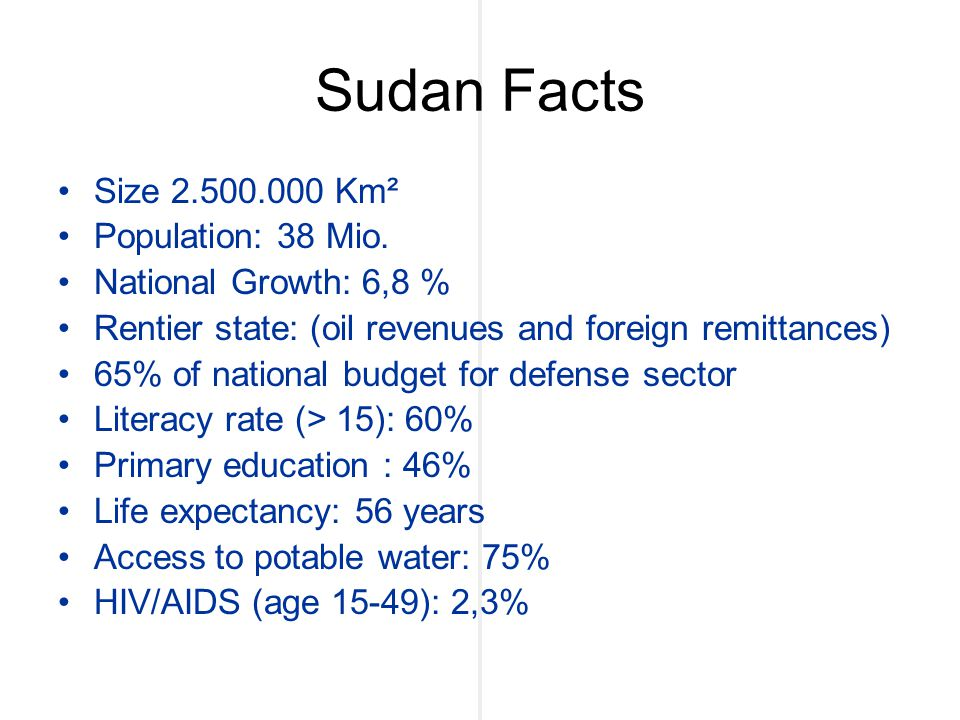 Sudan Facts Size 2.500.000 Km² Population: 38 Mio. National Growth: 6,8 % Rentier state: (oil revenues and foreign remittances) 65% of national budget