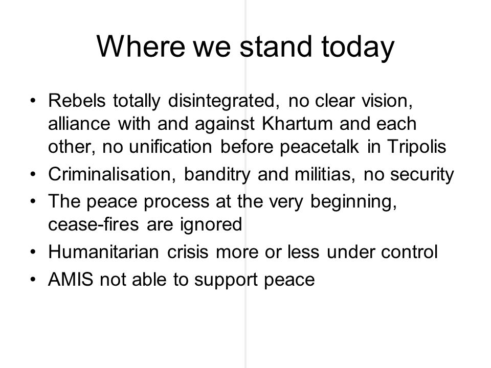 Where we stand today Rebels totally disintegrated, no clear vision, alliance with and against Khartum and each other, no unification before peacetalk in Tripolis Criminalisation, banditry and militias, no security The peace process at the very beginning, cease-fires are ignored Humanitarian crisis more or less under control AMIS not able to support peace