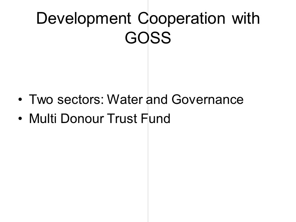 Development Cooperation with GOSS Two sectors: Water and Governance Multi Donour Trust Fund