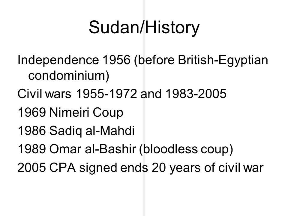 Sudan/History Independence 1956 (before British-Egyptian condominium) Civil wars 1955-1972 and 1983-2005 1969 Nimeiri Coup 1986 Sadiq al-Mahdi 1989 Omar al-Bashir (bloodless coup) 2005 CPA signed ends 20 years of civil war
