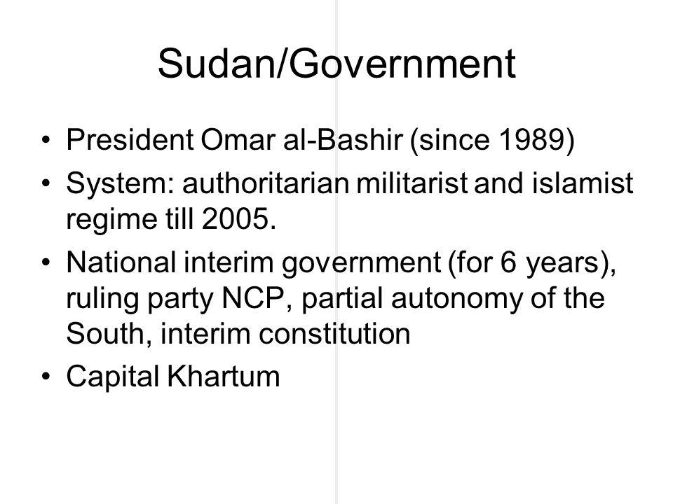 Sudan/Government President Omar al-Bashir (since 1989) System: authoritarian militarist and islamist regime till 2005. National interim government (fo