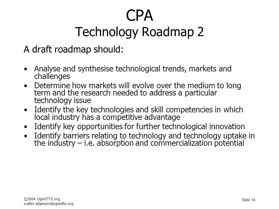 ©2004 OpenTTO.org walter.adamson@opentto.org Slide 16 CPA Technology Roadmap 2 A draft roadmap should: Analyse and synthesise technological trends, markets and challenges Determine how markets will evolve over the medium to long term and the research needed to address a particular technology issue Identify the key technologies and skill competencies in which local industry has a competitive advantage Identify key opportunities for further technological innovation Identify barriers relating to technology and technology uptake in the industry – i.e.