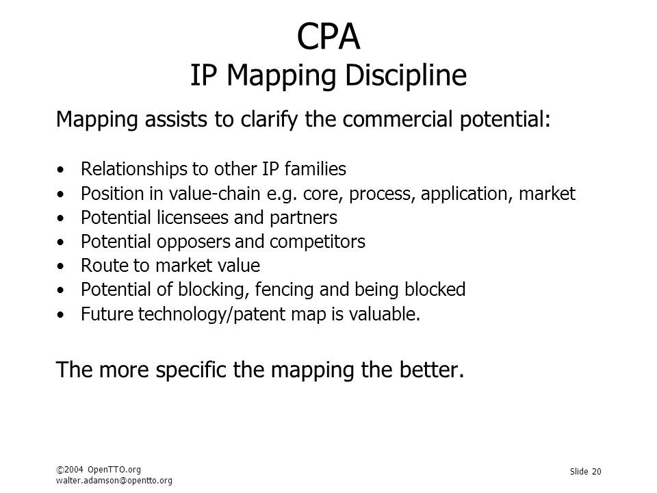 ©2004 OpenTTO.org walter.adamson@opentto.org Slide 20 CPA IP Mapping Discipline Mapping assists to clarify the commercial potential: Relationships to other IP families Position in value-chain e.g.