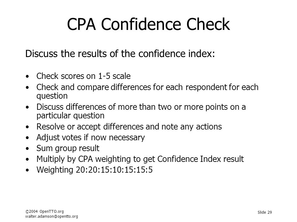 ©2004 OpenTTO.org walter.adamson@opentto.org Slide 29 CPA Confidence Check Discuss the results of the confidence index: Check scores on 1-5 scale Check and compare differences for each respondent for each question Discuss differences of more than two or more points on a particular question Resolve or accept differences and note any actions Adjust votes if now necessary Sum group result Multiply by CPA weighting to get Confidence Index result Weighting 20:20:15:10:15:15:5
