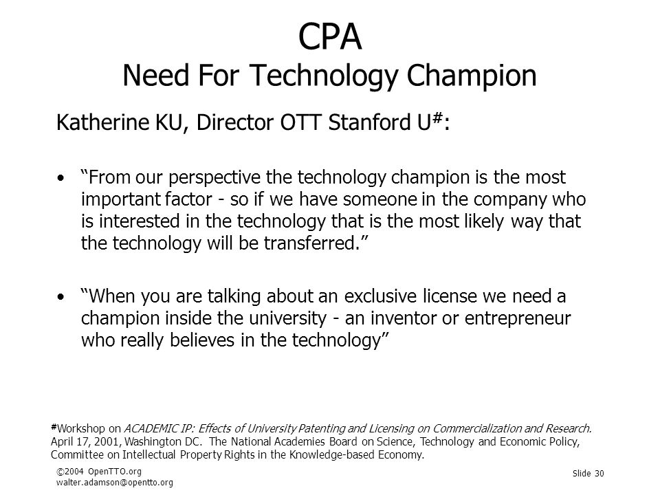 ©2004 OpenTTO.org walter.adamson@opentto.org Slide 30 CPA Need For Technology Champion Katherine KU, Director OTT Stanford U # : From our perspective the technology champion is the most important factor - so if we have someone in the company who is interested in the technology that is the most likely way that the technology will be transferred. When you are talking about an exclusive license we need a champion inside the university - an inventor or entrepreneur who really believes in the technology # Workshop on ACADEMIC IP: Effects of University Patenting and Licensing on Commercialization and Research.