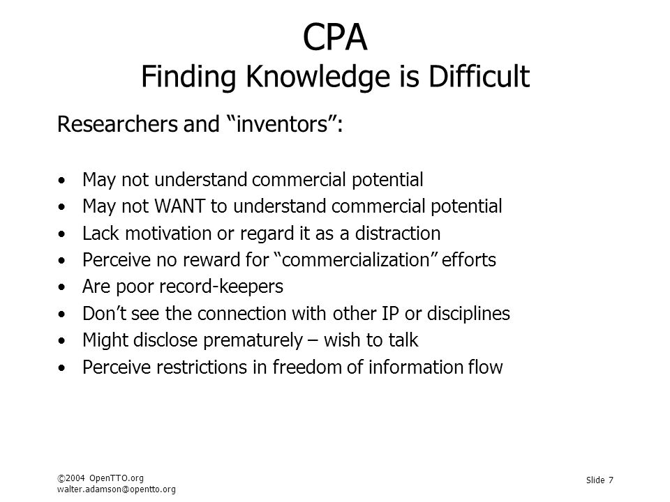 ©2004 OpenTTO.org walter.adamson@opentto.org Slide 7 CPA Finding Knowledge is Difficult Researchers and inventors : May not understand commercial potential May not WANT to understand commercial potential Lack motivation or regard it as a distraction Perceive no reward for commercialization efforts Are poor record-keepers Don't see the connection with other IP or disciplines Might disclose prematurely – wish to talk Perceive restrictions in freedom of information flow