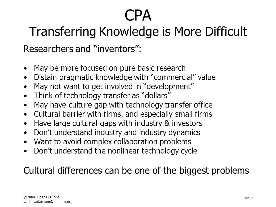 ©2004 OpenTTO.org walter.adamson@opentto.org Slide 9 CPA Transferring Knowledge is More Difficult Researchers and inventors : May be more focused on pure basic research Distain pragmatic knowledge with commercial value May not want to get involved in development Think of technology transfer as dollars May have culture gap with technology transfer office Cultural barrier with firms, and especially small firms Have large cultural gaps with industry & investors Don't understand industry and industry dynamics Want to avoid complex collaboration problems Don't understand the nonlinear technology cycle Cultural differences can be one of the biggest problems