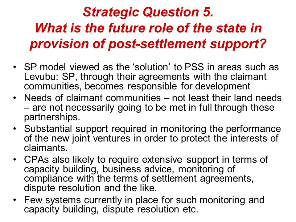 Strategic Question 5. What is the future role of the state in provision of post-settlement support? SP model viewed as the 'solution' to PSS in areas