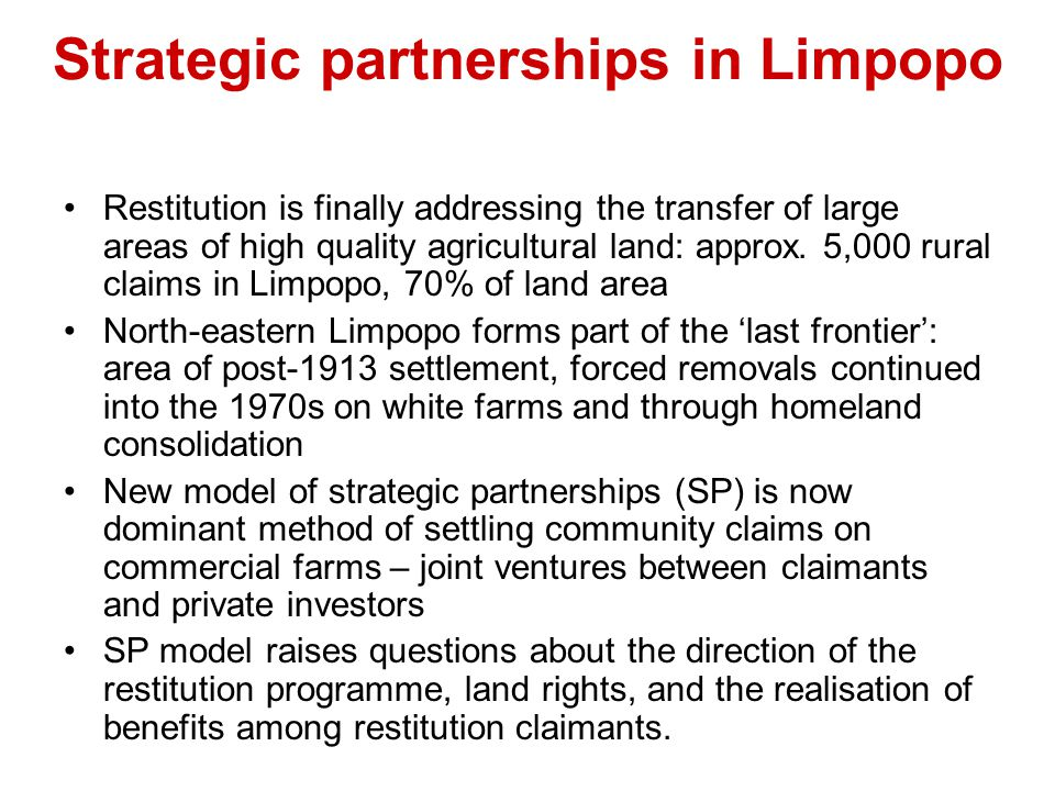 Strategic partnerships in Limpopo Restitution is finally addressing the transfer of large areas of high quality agricultural land: approx. 5,000 rural