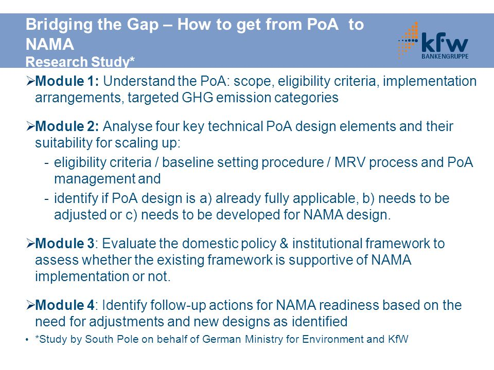 Bridging the Gap – How to get from PoA to NAMA Research Study*  Module 1: Understand the PoA: scope, eligibility criteria, implementation arrangements, targeted GHG emission categories  Module 2: Analyse four key technical PoA design elements and their suitability for scaling up: -eligibility criteria / baseline setting procedure / MRV process and PoA management and -identify if PoA design is a) already fully applicable, b) needs to be adjusted or c) needs to be developed for NAMA design.