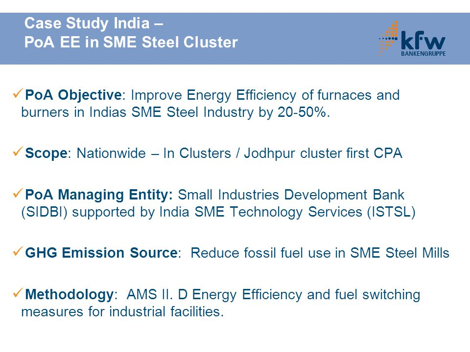 Case Study India – PoA EE in SME Steel Cluster PoA Objective: Improve Energy Efficiency of furnaces and burners in Indias SME Steel Industry by 20-50%