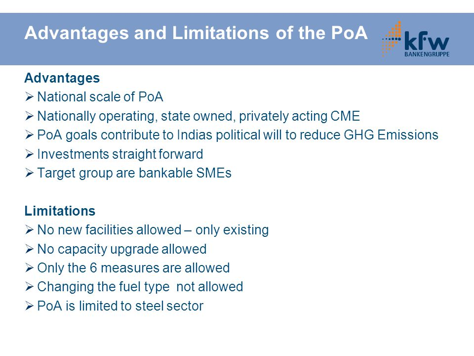 Advantages and Limitations of the PoA Advantages  National scale of PoA  Nationally operating, state owned, privately acting CME  PoA goals contribute to Indias political will to reduce GHG Emissions  Investments straight forward  Target group are bankable SMEs Limitations  No new facilities allowed – only existing  No capacity upgrade allowed  Only the 6 measures are allowed  Changing the fuel type not allowed  PoA is limited to steel sector