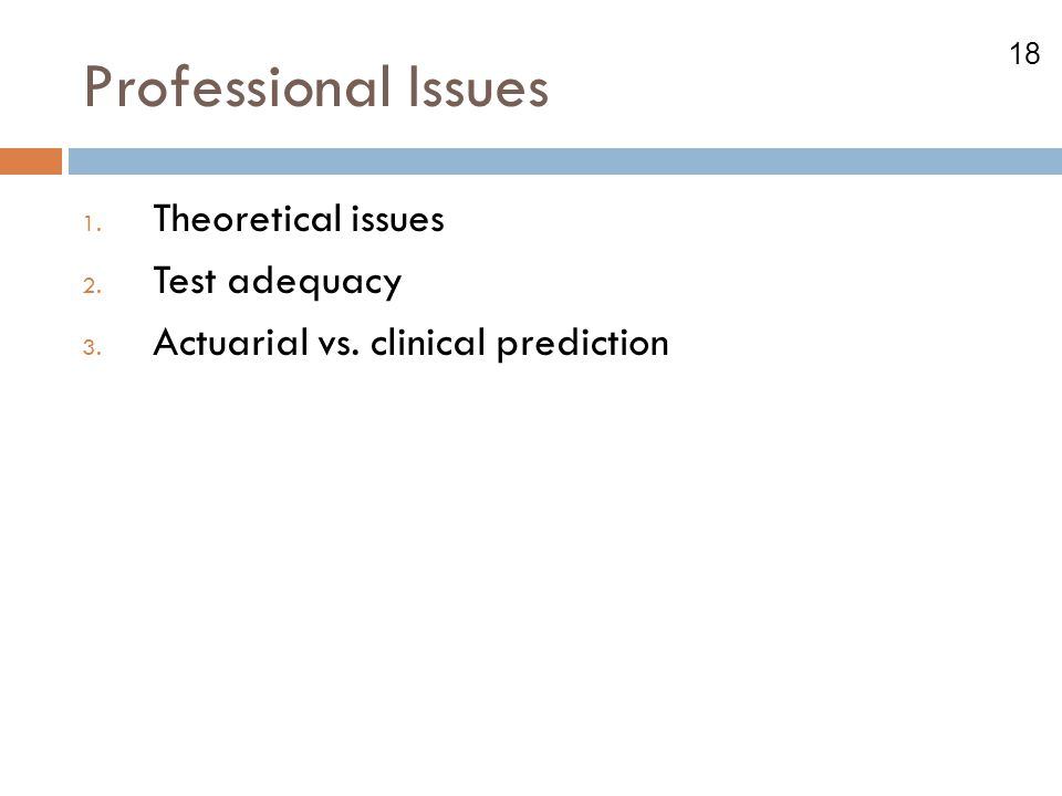 18 Professional Issues 1. Theoretical issues 2. Test adequacy 3. Actuarial vs. clinical prediction