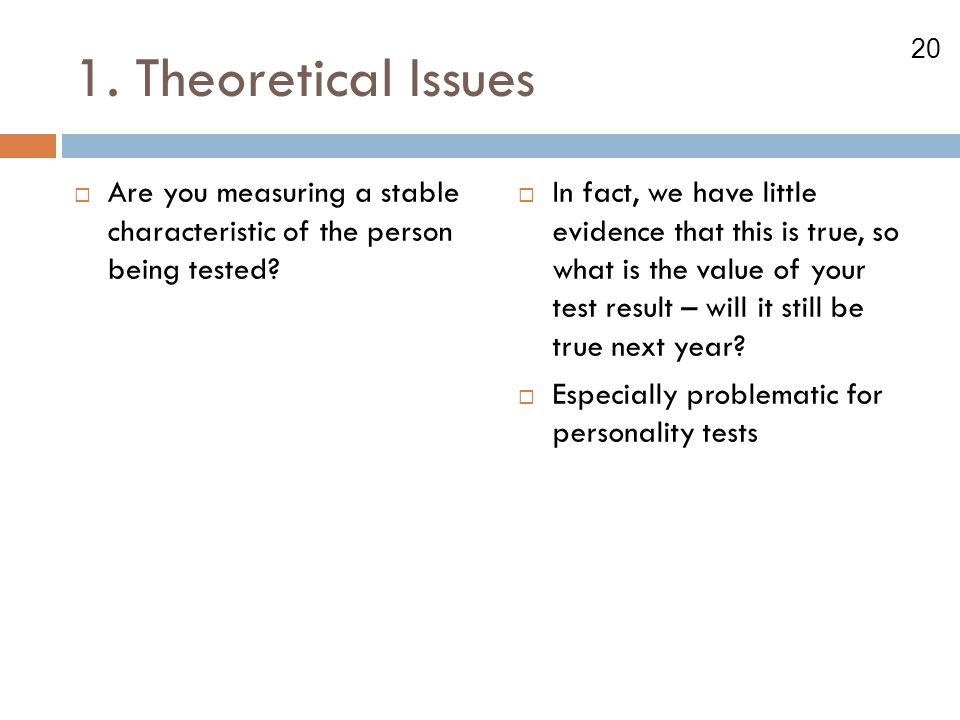 20 1. Theoretical Issues  Are you measuring a stable characteristic of the person being tested?  In fact, we have little evidence that this is true,