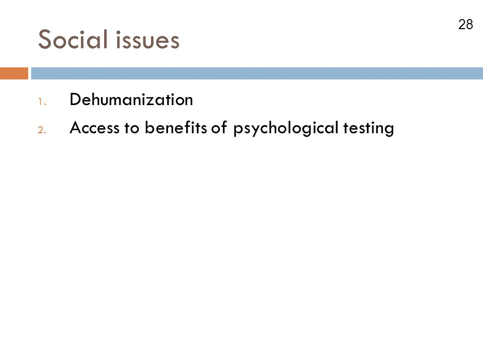 28 Social issues 1. Dehumanization 2. Access to benefits of psychological testing
