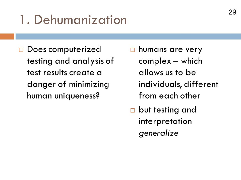 29 1. Dehumanization  Does computerized testing and analysis of test results create a danger of minimizing human uniqueness?  humans are very comple