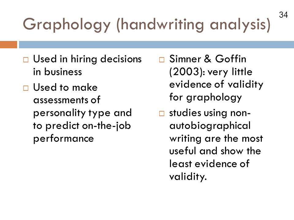 34 Graphology (handwriting analysis)  Used in hiring decisions in business  Used to make assessments of personality type and to predict on-the-job p