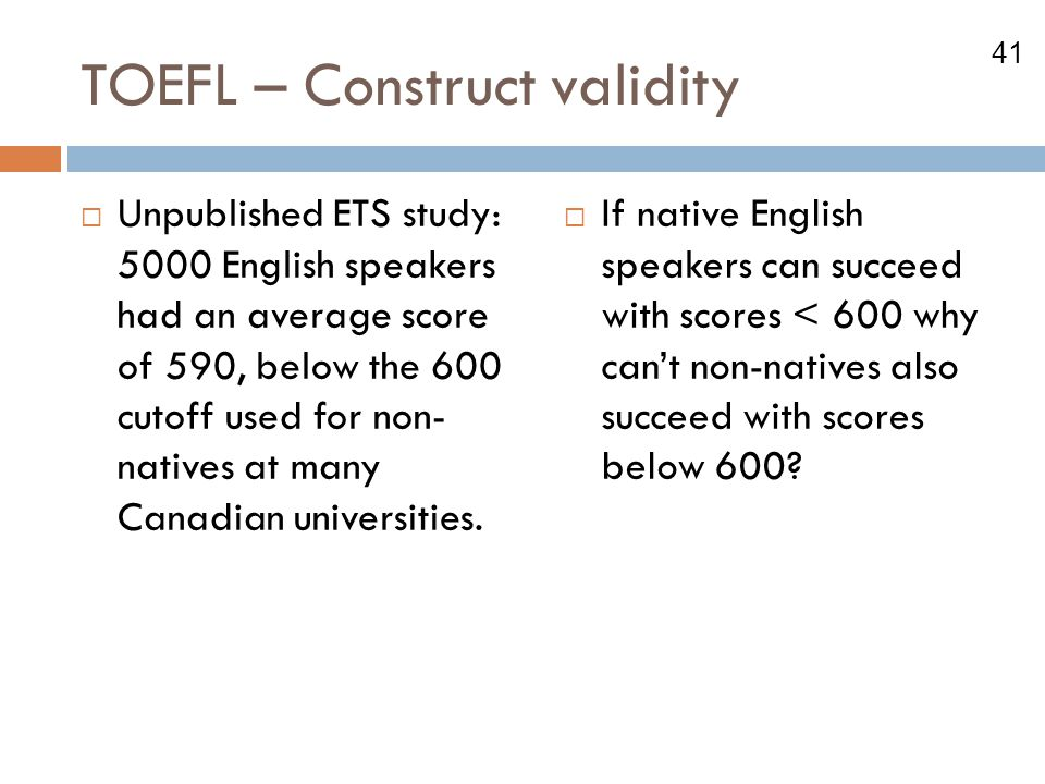 41 TOEFL – Construct validity  Unpublished ETS study: 5000 English speakers had an average score of 590, below the 600 cutoff used for non- natives at many Canadian universities.