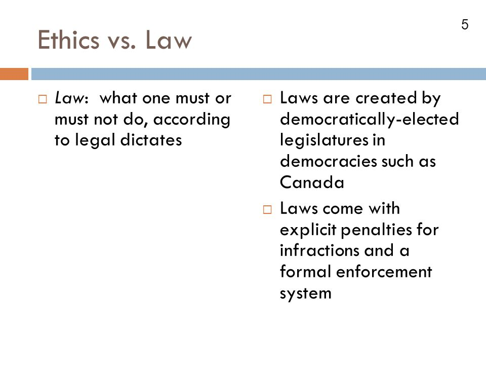 5 Ethics vs. Law  Law: what one must or must not do, according to legal dictates  Laws are created by democratically-elected legislatures in democra