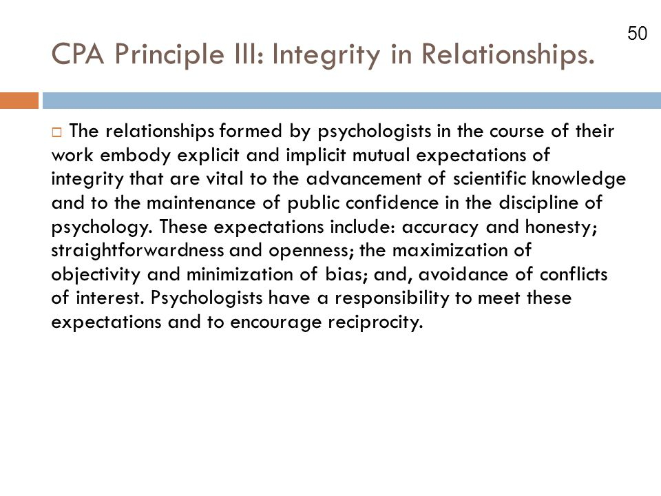 50 CPA Principle III: Integrity in Relationships.  The relationships formed by psychologists in the course of their work embody explicit and implicit