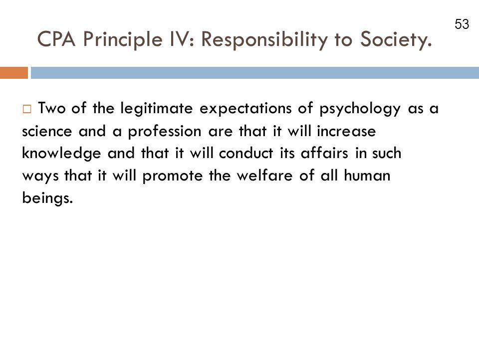 53 CPA Principle IV: Responsibility to Society.  Two of the legitimate expectations of psychology as a science and a profession are that it will incr