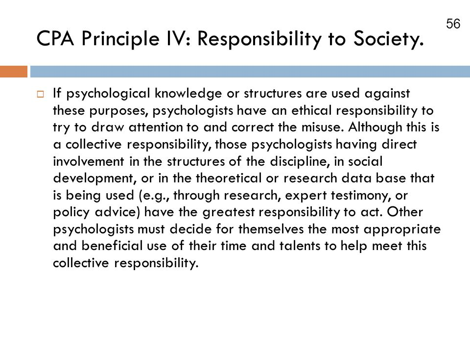 56 CPA Principle IV: Responsibility to Society.  If psychological knowledge or structures are used against these purposes, psychologists have an ethi