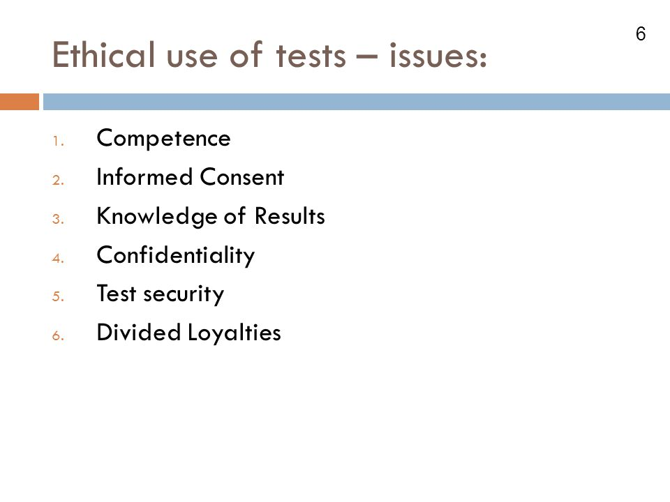 6 Ethical use of tests – issues: 1.Competence 2. Informed Consent 3.