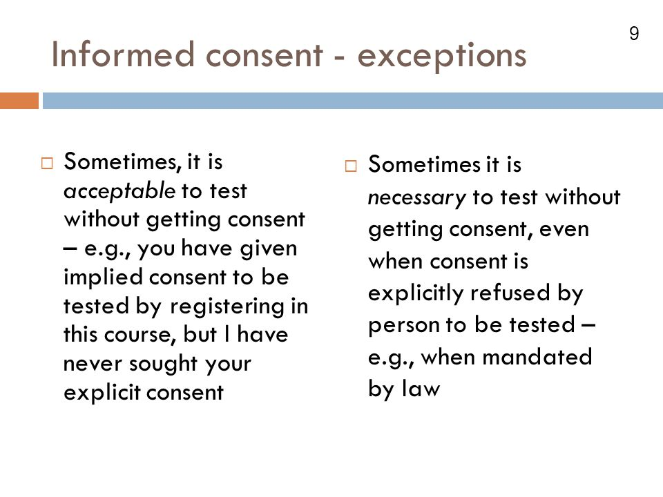 9 Informed consent - exceptions  Sometimes, it is acceptable to test without getting consent – e.g., you have given implied consent to be tested by r