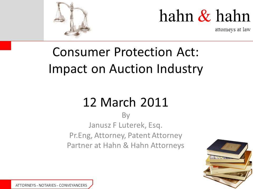 hahn & hahn attorneys at law ATTORNEYS - NOTARIES - CONVEYANCERS Consumer Protection Act: Impact on Auction Industry 12 March 2011 By Janusz F Luterek, Esq.