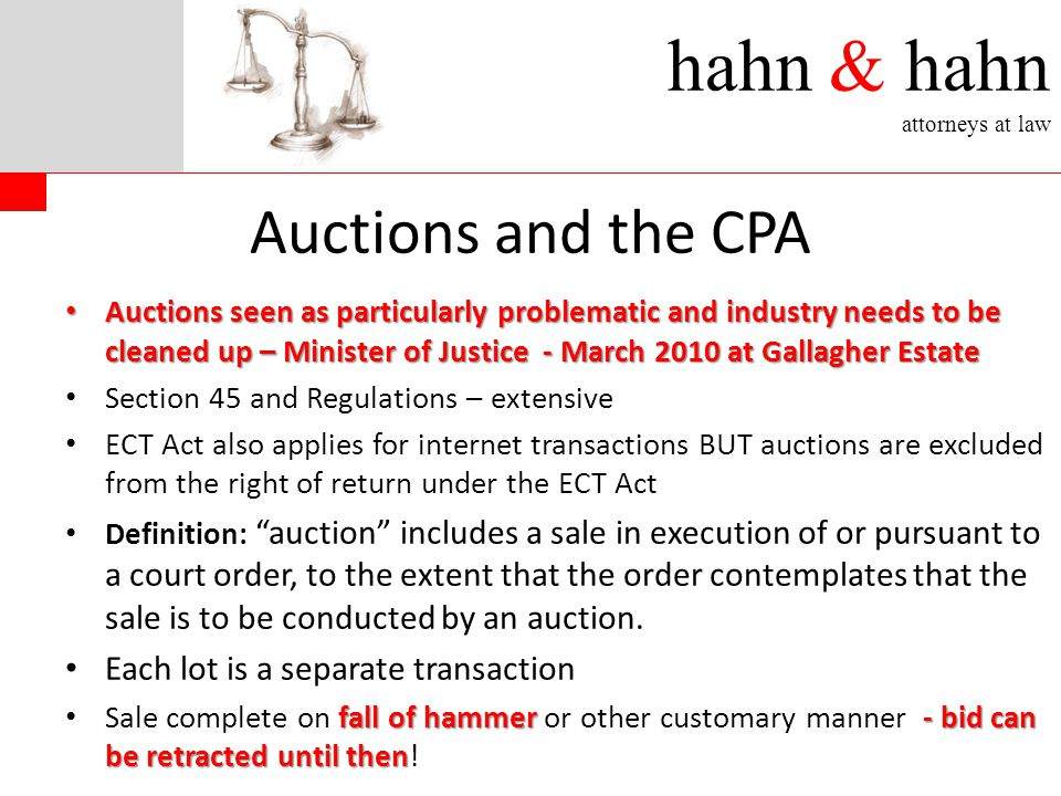 hahn & hahn attorneys at law Auctions and the CPA Auctions seen as particularly problematic and industry needs to be cleaned up – Minister of Justice - March 2010 at Gallagher Estate Auctions seen as particularly problematic and industry needs to be cleaned up – Minister of Justice - March 2010 at Gallagher Estate Section 45 and Regulations – extensive ECT Act also applies for internet transactions BUT auctions are excluded from the right of return under the ECT Act Definition: auction includes a sale in execution of or pursuant to a court order, to the extent that the order contemplates that the sale is to be conducted by an auction.