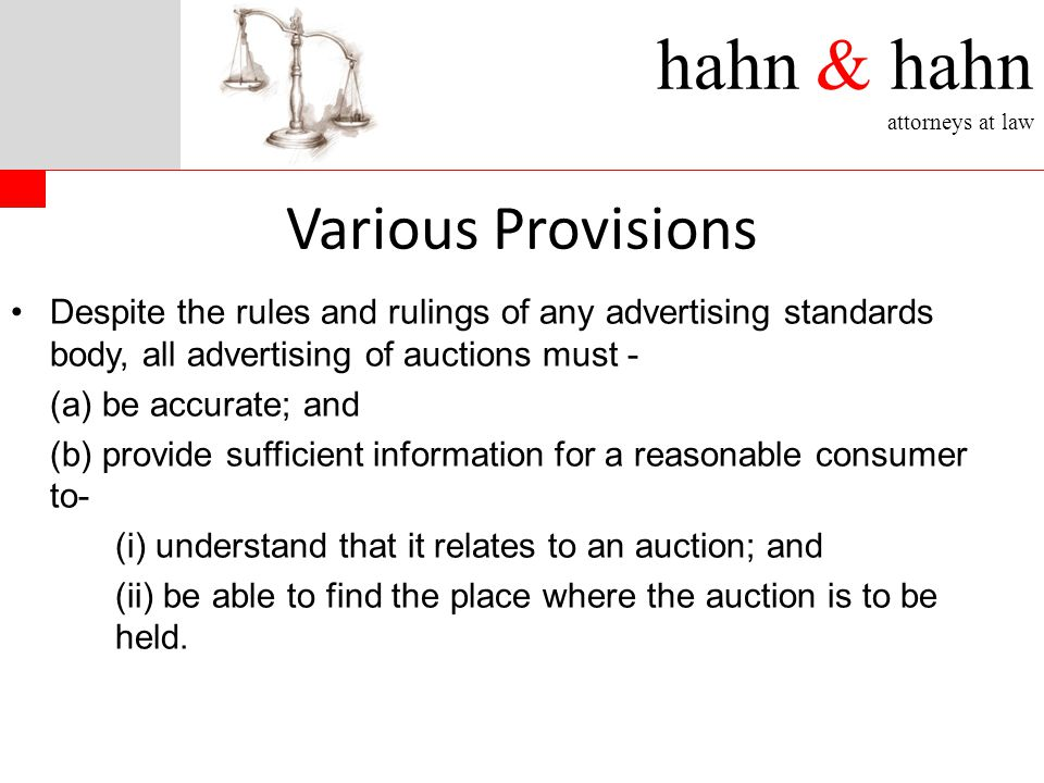 hahn & hahn attorneys at law Various Provisions Despite the rules and rulings of any advertising standards body, all advertising of auctions must - (a) be accurate; and (b) provide sufficient information for a reasonable consumer to- (i) understand that it relates to an auction; and (ii) be able to find the place where the auction is to be held.
