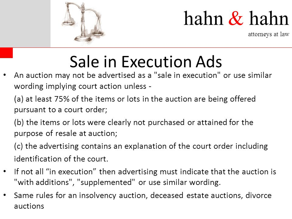 hahn & hahn attorneys at law Sale in Execution Ads An auction may not be advertised as a sale in execution or use similar wording implying court action unless - (a) at least 75% of the items or lots in the auction are being offered pursuant to a court order; (b) the items or lots were clearly not purchased or attained for the purpose of resale at auction; (c) the advertising contains an explanation of the court order including identification of the court.