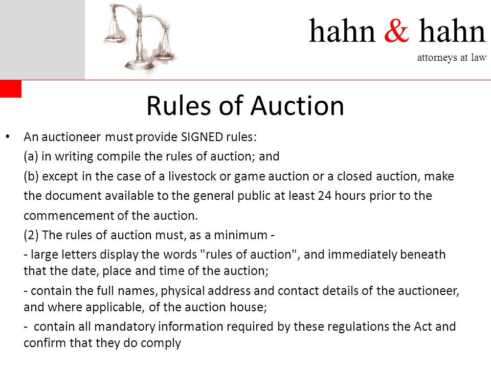hahn & hahn attorneys at law Rules of Auction An auctioneer must provide SIGNED rules: (a) in writing compile the rules of auction; and (b) except in the case of a livestock or game auction or a closed auction, make the document available to the general public at least 24 hours prior to the commencement of the auction.
