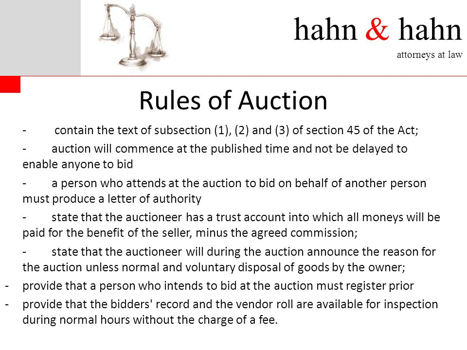 hahn & hahn attorneys at law Rules of Auction - contain the text of subsection (1), (2) and (3) of section 45 of the Act; -auction will commence at the published time and not be delayed to enable anyone to bid -a person who attends at the auction to bid on behalf of another person must produce a letter of authority -state that the auctioneer has a trust account into which all moneys will be paid for the benefit of the seller, minus the agreed commission; -state that the auctioneer will during the auction announce the reason for the auction unless normal and voluntary disposal of goods by the owner; -provide that a person who intends to bid at the auction must register prior -provide that the bidders record and the vendor roll are available for inspection during normal hours without the charge of a fee.