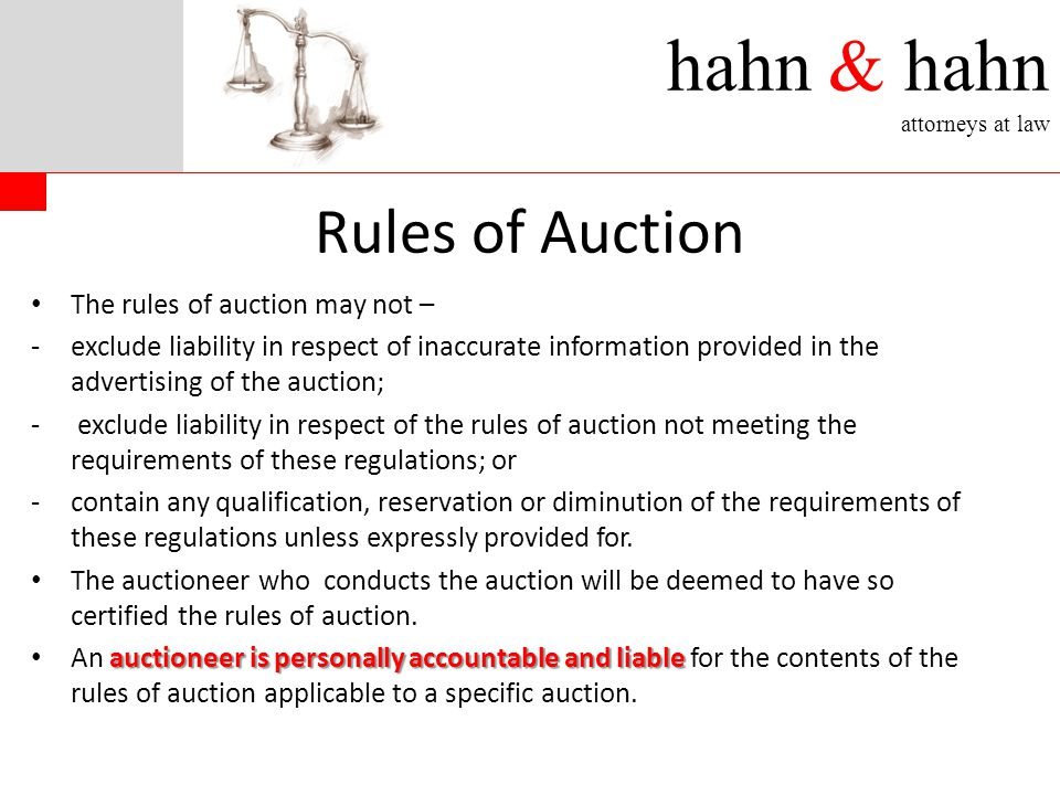 hahn & hahn attorneys at law Rules of Auction The rules of auction may not – -exclude liability in respect of inaccurate information provided in the advertising of the auction; - exclude liability in respect of the rules of auction not meeting the requirements of these regulations; or -contain any qualification, reservation or diminution of the requirements of these regulations unless expressly provided for.