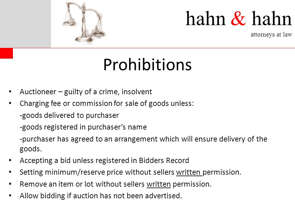 hahn & hahn attorneys at law Prohibitions Auctioneer – guilty of a crime, insolvent Charging fee or commission for sale of goods unless: -goods delivered to purchaser -goods registered in purchaser's name -purchaser has agreed to an arrangement which will ensure delivery of the goods.