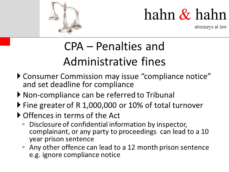 hahn & hahn attorneys at law CPA – Penalties and Administrative fines  Consumer Commission may issue compliance notice and set deadline for compliance  Non-compliance can be referred to Tribunal  Fine greater of R 1,000,000 or 10% of total turnover  Offences in terms of the Act ◦ Disclosure of confidential information by inspector, complainant, or any party to proceedings can lead to a 10 year prison sentence ◦ Any other offence can lead to a 12 month prison sentence e.g.