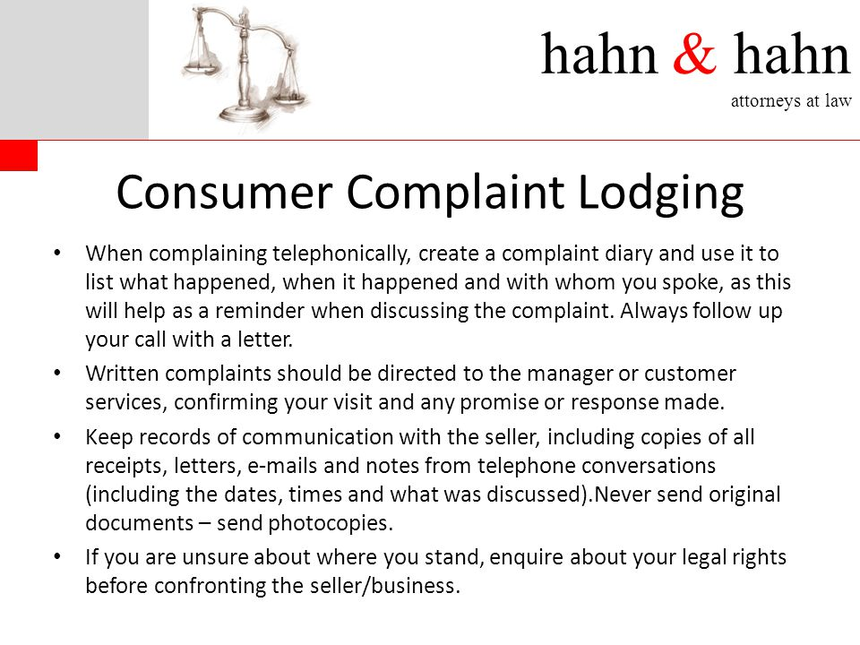 hahn & hahn attorneys at law Consumer Complaint Lodging When complaining telephonically, create a complaint diary and use it to list what happened, when it happened and with whom you spoke, as this will help as a reminder when discussing the complaint.