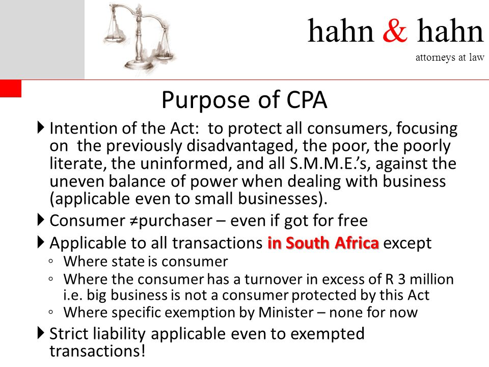 hahn & hahn attorneys at law  Intention of the Act: to protect all consumers, focusing on the previously disadvantaged, the poor, the poorly literate, the uninformed, and all S.M.M.E.'s, against the uneven balance of power when dealing with business (applicable even to small businesses).