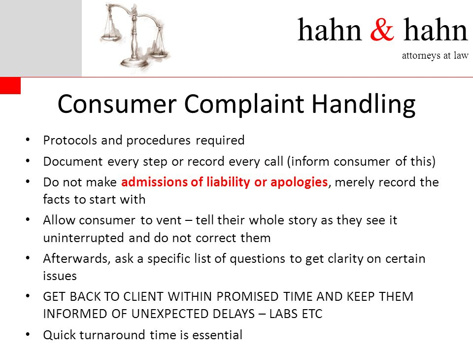 hahn & hahn attorneys at law Consumer Complaint Handling Protocols and procedures required Document every step or record every call (inform consumer of this) Do not make admissions of liability or apologies, merely record the facts to start with Allow consumer to vent – tell their whole story as they see it uninterrupted and do not correct them Afterwards, ask a specific list of questions to get clarity on certain issues GET BACK TO CLIENT WITHIN PROMISED TIME AND KEEP THEM INFORMED OF UNEXPECTED DELAYS – LABS ETC Quick turnaround time is essential