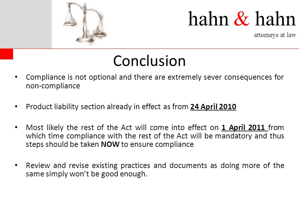 hahn & hahn attorneys at law Conclusion Compliance is not optional and there are extremely sever consequences for non-compliance Product liability section already in effect as from 24 April 2010 Most likely the rest of the Act will come into effect on 1 April 2011 from which time compliance with the rest of the Act will be mandatory and thus steps should be taken NOW to ensure compliance Review and revise existing practices and documents as doing more of the same simply won't be good enough.